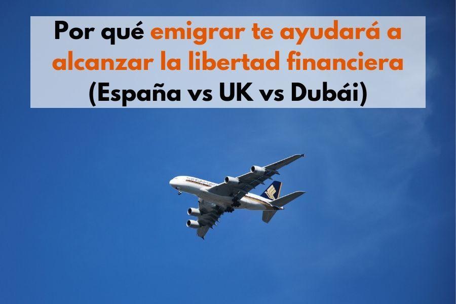 Por qué emigrar te ayudará a alcanzar la libertad financiera (España vs UK vs Dubái)