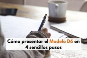 Cómo presentar el Modelo D6 en 4 sencillos pasos